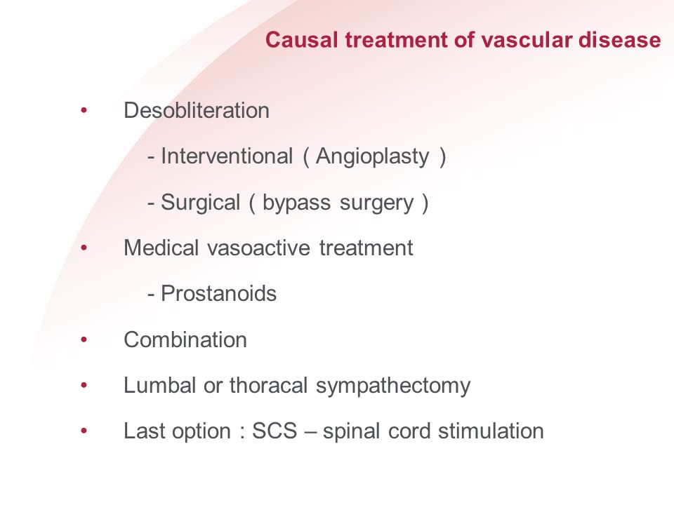Causal treatment of vascular disease Desobliteration - Interventional ( Angioplasty ) - Surgical ( bypass surgery ) Medical vasoactive treatment - Pro
