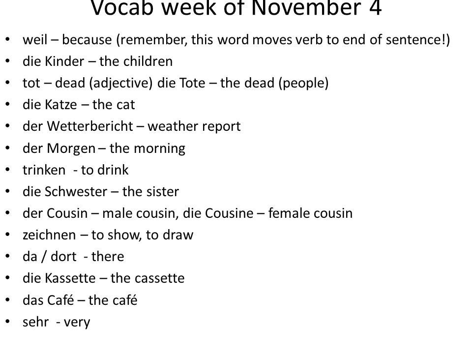 Vocab week of November 4 weil – because (remember, this word moves verb to end of sentence!) die Kinder – the children tot – dead (adjective) die Tote