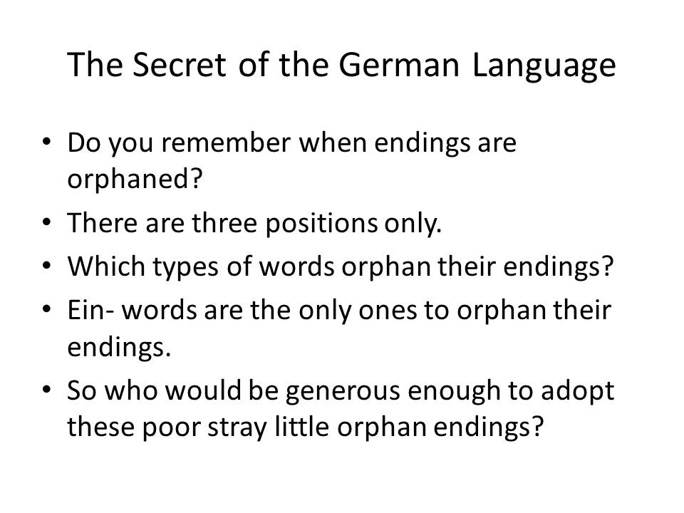 The Secret of the German Language Do you remember when endings are orphaned? There are three positions only. Which types of words orphan their endings