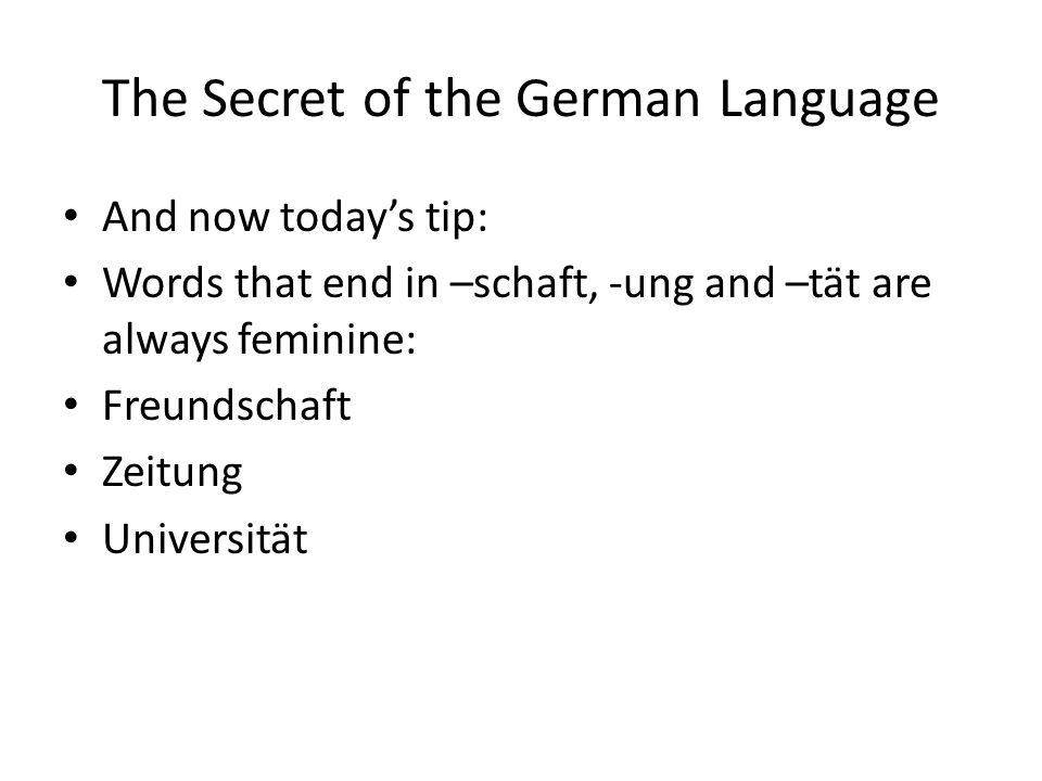 The Secret of the German Language And now todays tip: Words that end in –schaft, -ung and –tät are always feminine: Freundschaft Zeitung Universität