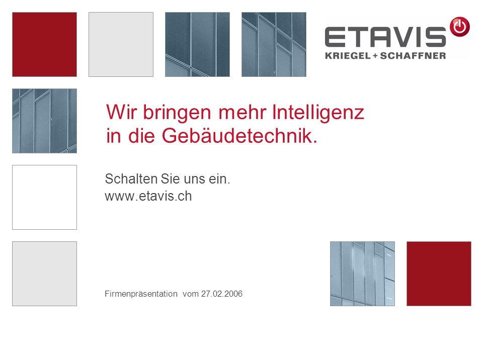 Firmenpräsentation vom 27.02.2006 Wir bringen mehr Intelligenz in die Gebäudetechnik. Schalten Sie uns ein. www.etavis.ch