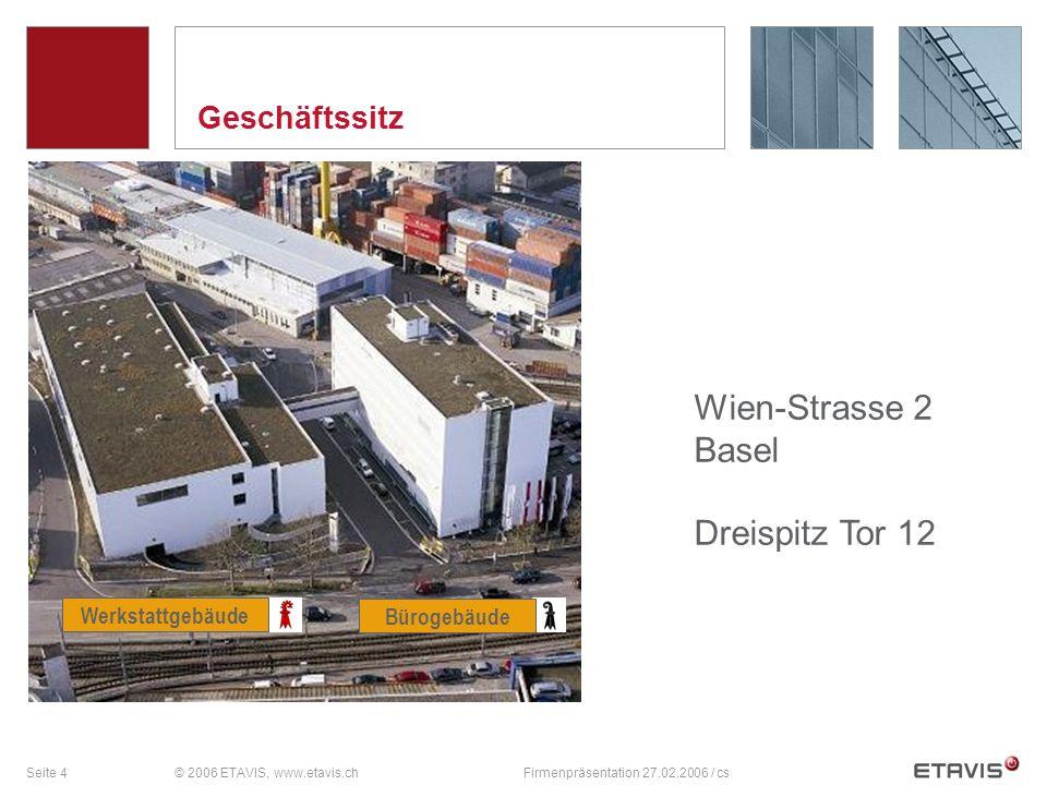Seite 4© 2006 ETAVIS, www.etavis.chFirmenpräsentation 27.02.2006 / cs Geschäftssitz Werkstattgebäude Bürogebäude Wien-Strasse 2 Basel Dreispitz Tor 12