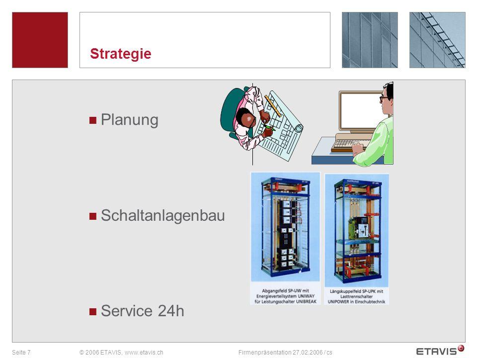 Seite 7© 2006 ETAVIS, www.etavis.chFirmenpräsentation 27.02.2006 / cs Strategie Service 24h Schaltanlagenbau Planung