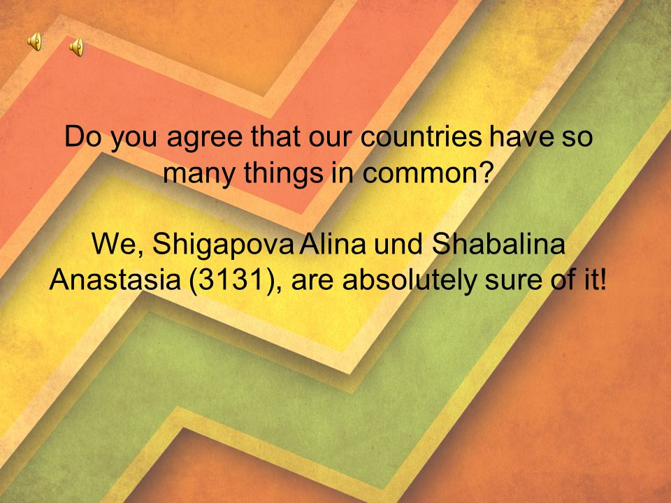 Do you agree that our countries have so many things in common.