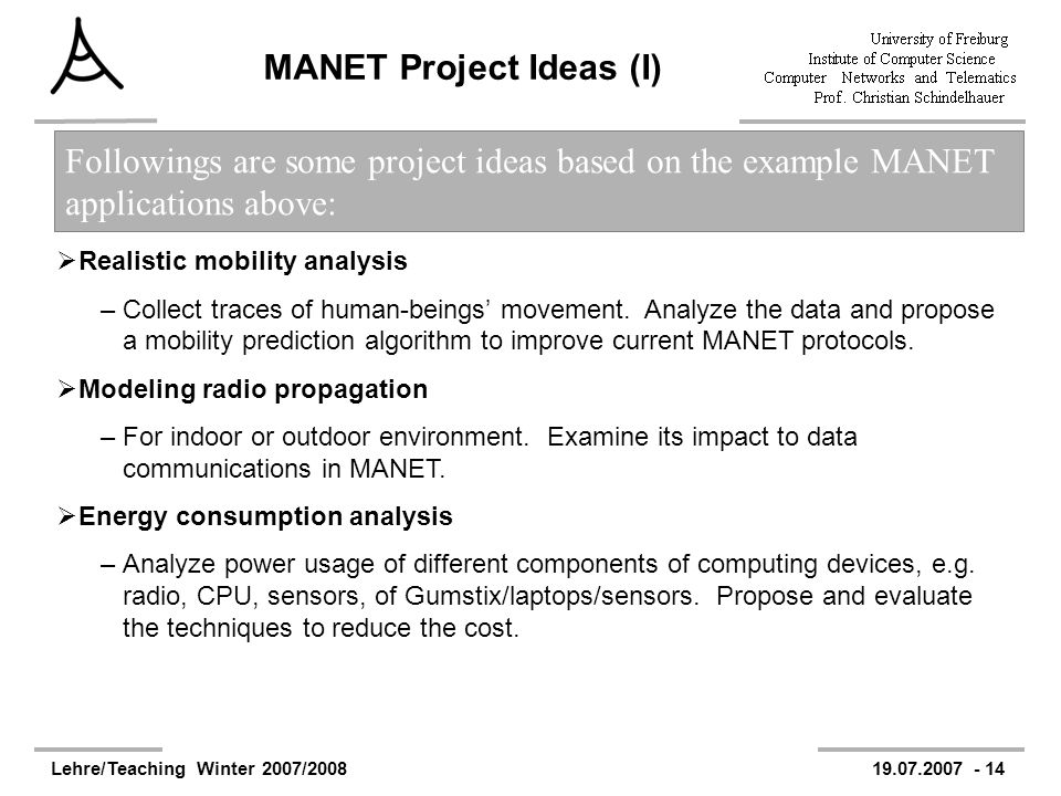 Lehre/Teaching Winter 2007/200819.07.2007 - 14 MANET Project Ideas (I) Realistic mobility analysis –Collect traces of human-beings movement. Analyze t