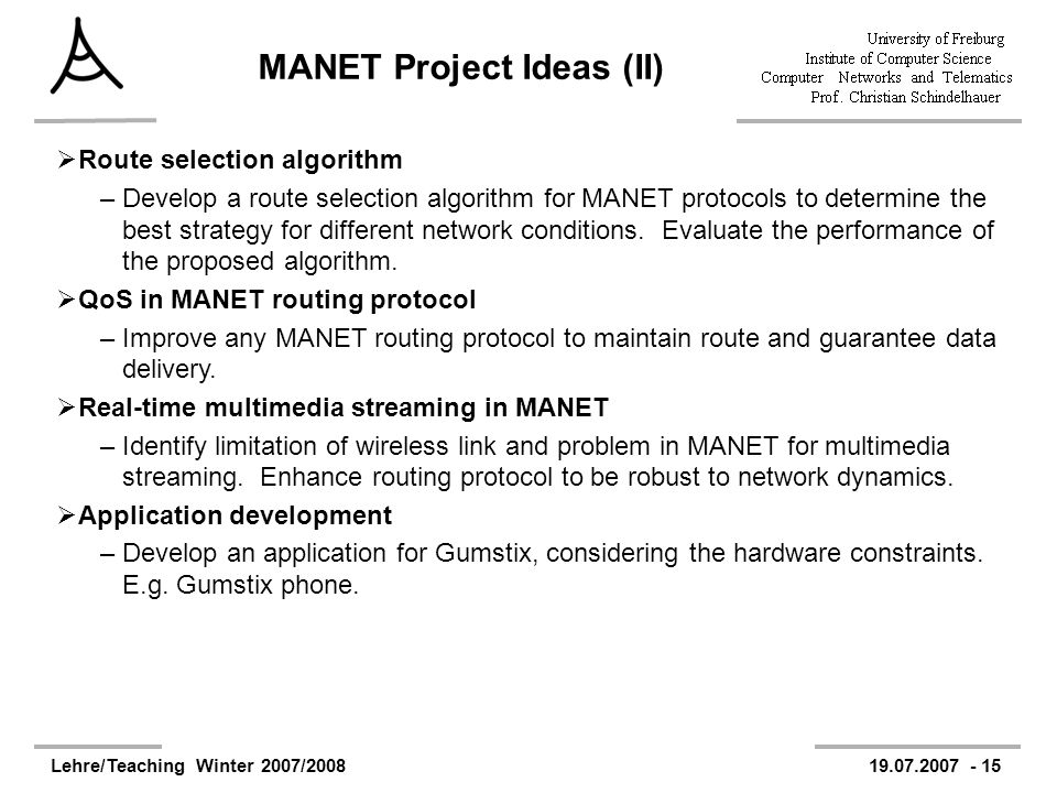 Lehre/Teaching Winter 2007/200819.07.2007 - 15 MANET Project Ideas (II) Route selection algorithm –Develop a route selection algorithm for MANET proto