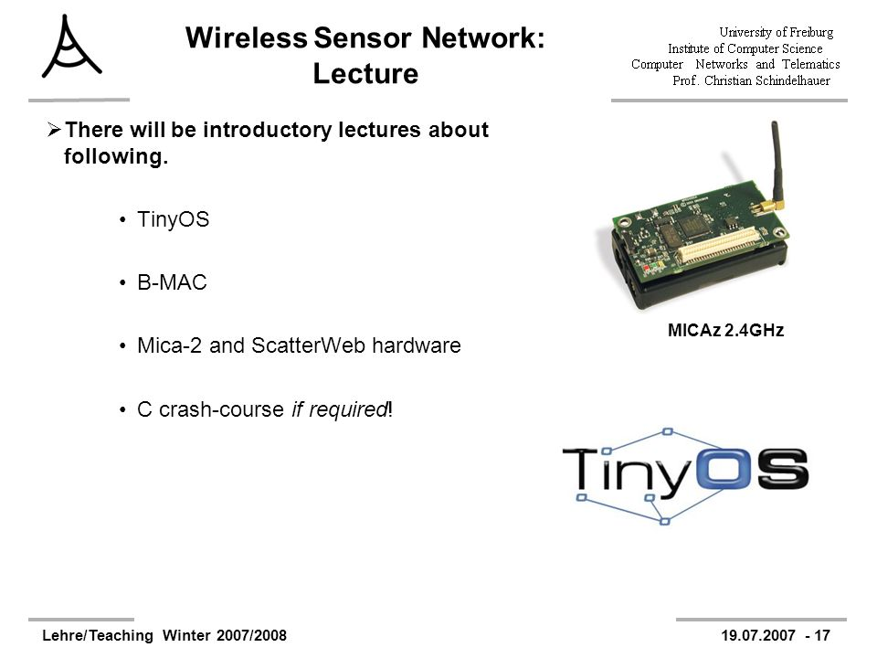 Lehre/Teaching Winter 2007/200819.07.2007 - 17 Wireless Sensor Network: Lecture There will be introductory lectures about following.