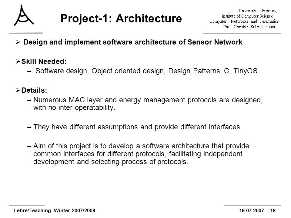 Lehre/Teaching Winter 2007/200819.07.2007 - 18 Project-1: Architecture Design and implement software architecture of Sensor Network Skill Needed: – Software design, Object oriented design, Design Patterns, C, TinyOS Details: –Numerous MAC layer and energy management protocols are designed, with no inter-operatability.