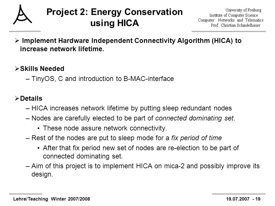 Lehre/Teaching Winter 2007/200819.07.2007 - 19 Project 2: Energy Conservation using HICA Implement Hardware Independent Connectivity Algorithm (HICA) to increase network lifetime.