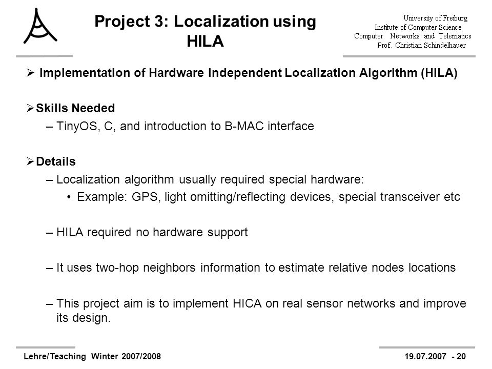 Lehre/Teaching Winter 2007/200819.07.2007 - 20 Project 3: Localization using HILA Implementation of Hardware Independent Localization Algorithm (HILA) Skills Needed –TinyOS, C, and introduction to B-MAC interface Details –Localization algorithm usually required special hardware: Example: GPS, light omitting/reflecting devices, special transceiver etc –HILA required no hardware support –It uses two-hop neighbors information to estimate relative nodes locations –This project aim is to implement HICA on real sensor networks and improve its design.