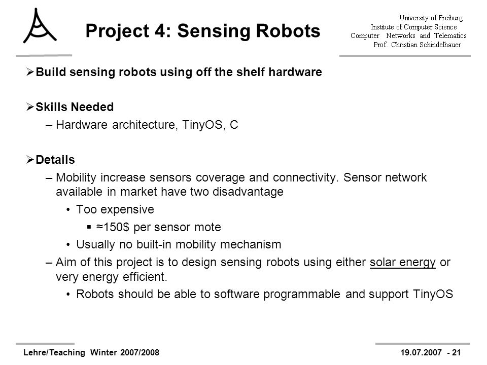 Lehre/Teaching Winter 2007/200819.07.2007 - 21 Project 4: Sensing Robots Build sensing robots using off the shelf hardware Skills Needed –Hardware architecture, TinyOS, C Details –Mobility increase sensors coverage and connectivity.