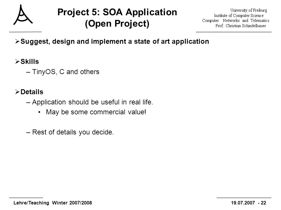 Lehre/Teaching Winter 2007/200819.07.2007 - 22 Project 5: SOA Application (Open Project) Suggest, design and implement a state of art application Skills –TinyOS, C and others Details –Application should be useful in real life.