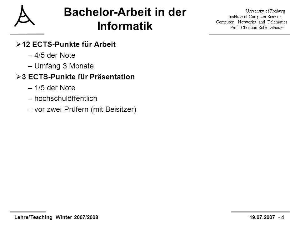 Lehre/Teaching Winter 2007/200819.07.2007 - 4 Bachelor-Arbeit in der Informatik 12 ECTS-Punkte für Arbeit –4/5 der Note –Umfang 3 Monate 3 ECTS-Punkte für Präsentation –1/5 der Note –hochschulöffentlich –vor zwei Prüfern (mit Beisitzer)