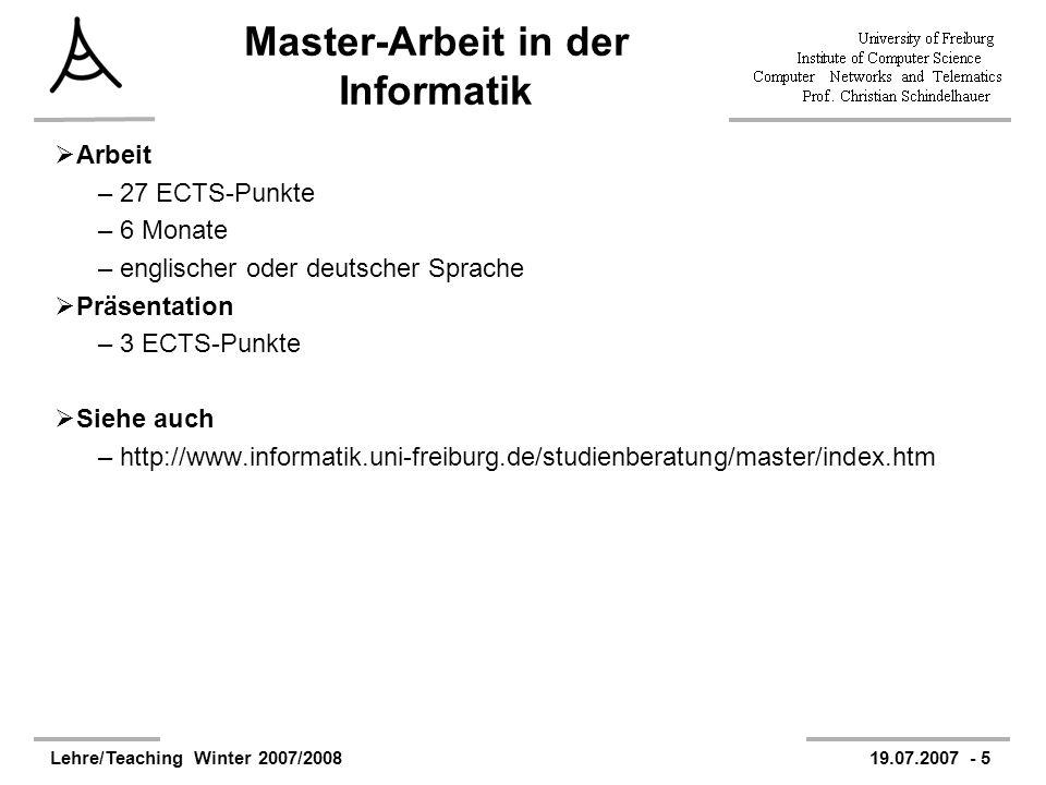 Lehre/Teaching Winter 2007/200819.07.2007 - 5 Master-Arbeit in der Informatik Arbeit –27 ECTS-Punkte –6 Monate –englischer oder deutscher Sprache Präsentation –3 ECTS-Punkte Siehe auch –http://www.informatik.uni-freiburg.de/studienberatung/master/index.htm