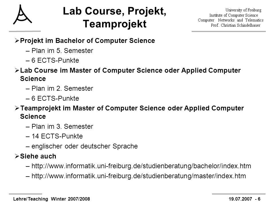 Lehre/Teaching Winter 2007/200819.07.2007 - 6 Lab Course, Projekt, Teamprojekt Projekt im Bachelor of Computer Science –Plan im 5.