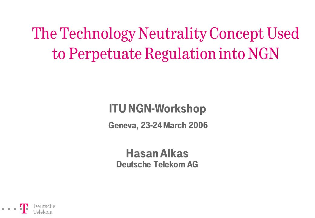 ===! § Deutsche Telekom The Technology Neutrality Concept Used to Perpetuate Regulation into NGN ITU NGN-Workshop Geneva, 23-24 March 2006 Hasan Alkas Deutsche Telekom AG