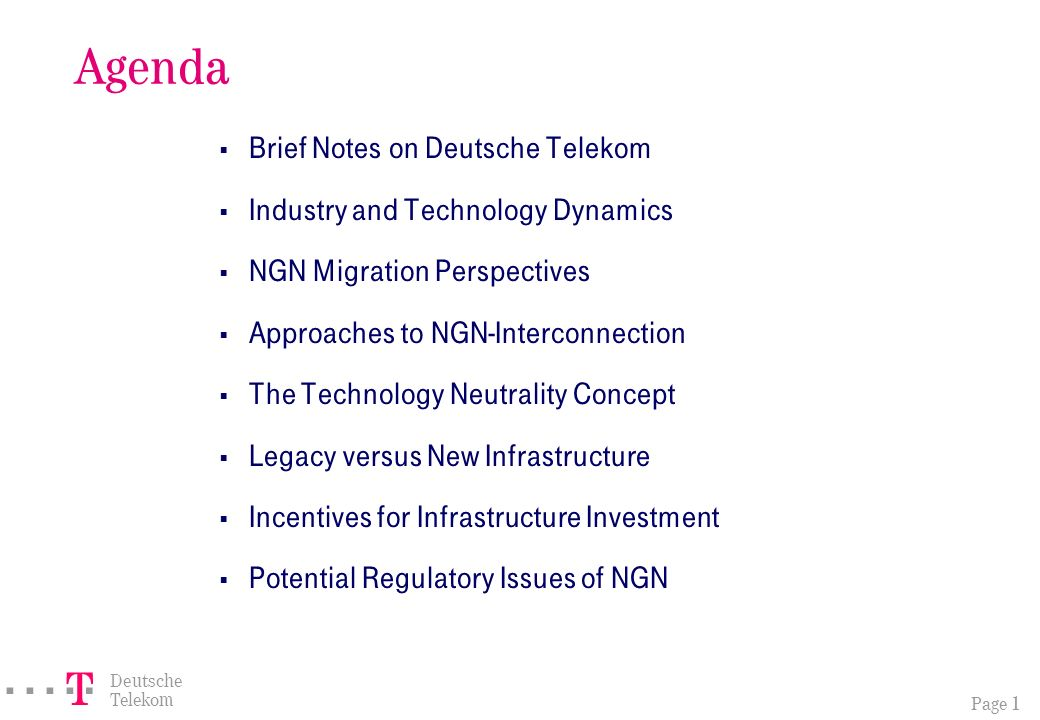 Page 1 ===! § Deutsche Telekom Agenda Brief Notes on Deutsche Telekom Industry and Technology Dynamics NGN Migration Perspectives Approaches to NGN-Interconnection The Technology Neutrality Concept Legacy versus New Infrastructure Incentives for Infrastructure Investment Potential Regulatory Issues of NGN