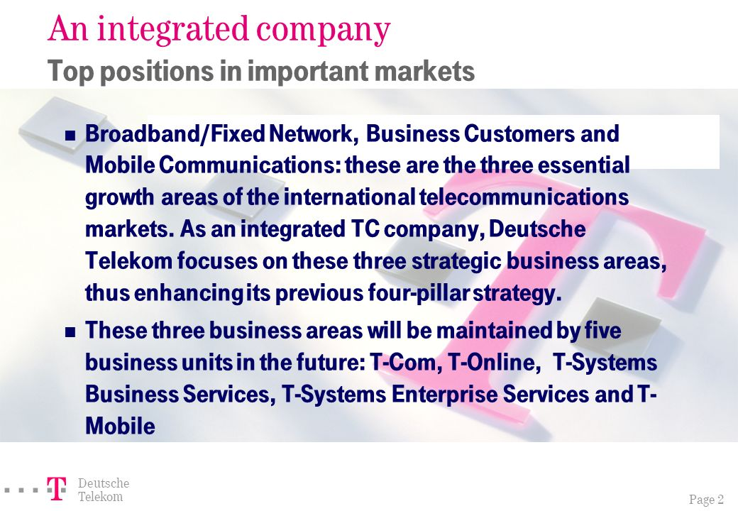Page 2 ===! § Deutsche Telekom An integrated company Top positions in important markets Broadband/Fixed Network, Business Customers and Mobile Communications: these are the three essential growth areas of the international telecommunications markets.