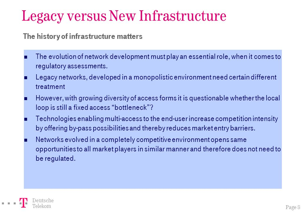 Page 8 ===! § Deutsche Telekom Legacy versus New Infrastructure The history of infrastructure matters The evolution of network development must play an essential role, when it comes to regulatory assessments.