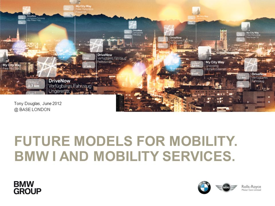 FUTURE MODELS FOR MOBILITY. BMW I AND MOBILITY SERVICES. Tony Douglas, June 2012 @ BASE LONDON