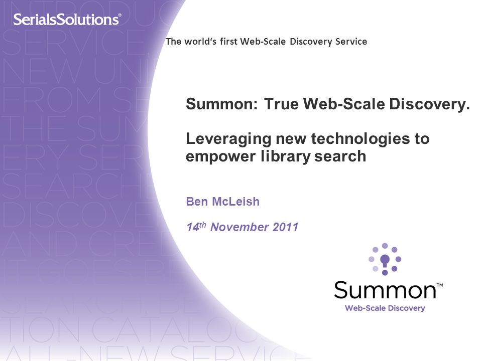 Summon: True Web-Scale Discovery. Leveraging new technologies to empower library search Ben McLeish 14 th November 2011 The worlds first Web-Scale Dis