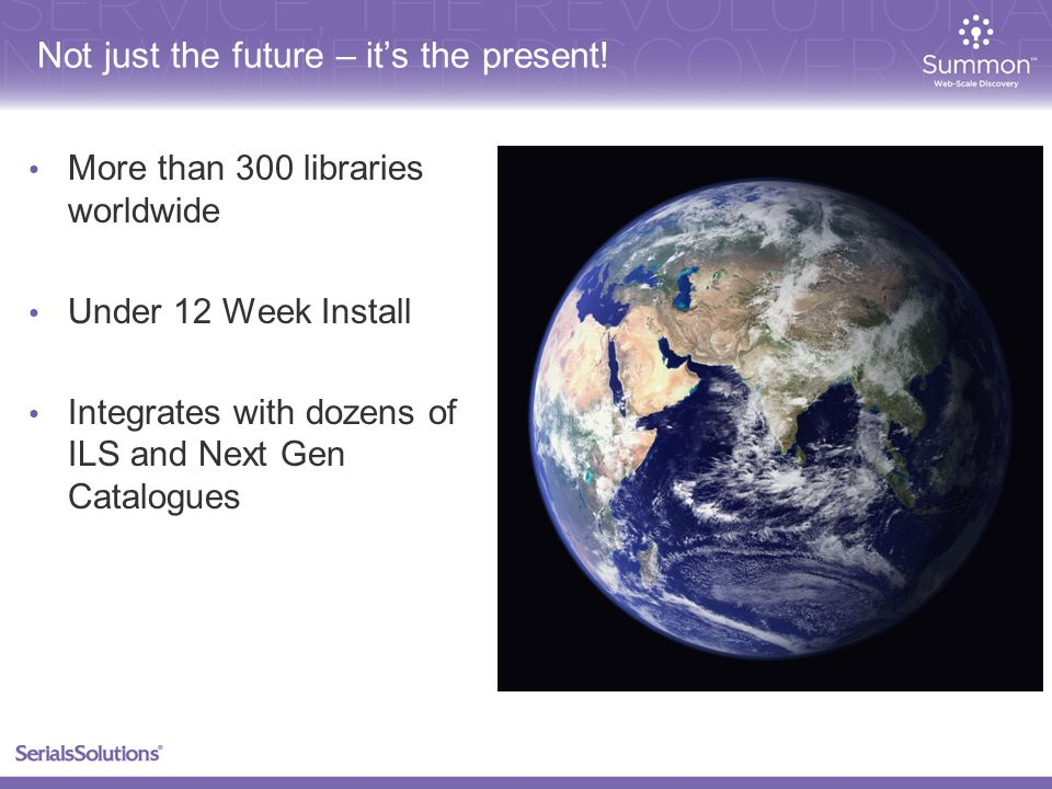 More than 300 libraries worldwide Under 12 Week Install Integrates with dozens of ILS and Next Gen Catalogues Not just the future – its the present!