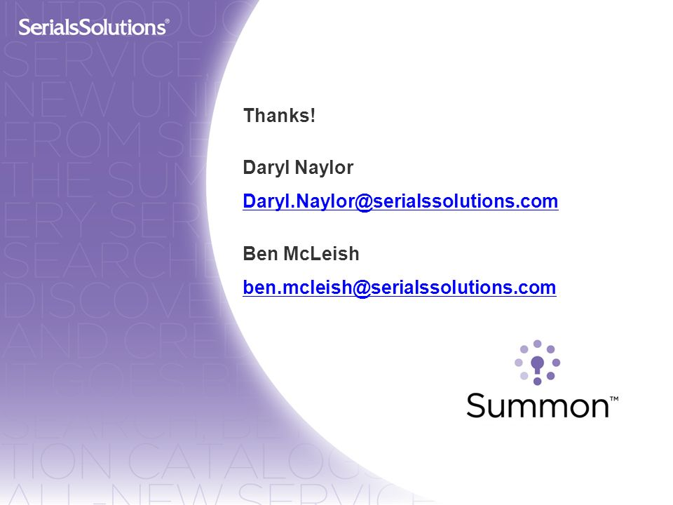 Thanks! Daryl Naylor Daryl.Naylor@serialssolutions.com Ben McLeish ben.mcleish@serialssolutions.com