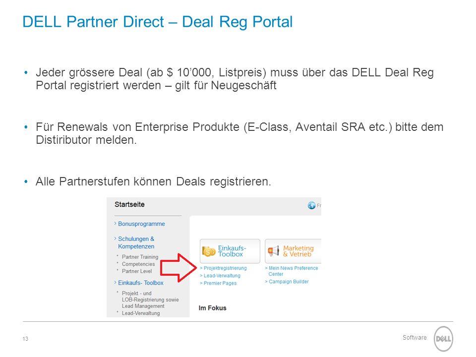 13 Software DELL Partner Direct – Deal Reg Portal Jeder grössere Deal (ab $ 10000, Listpreis) muss über das DELL Deal Reg Portal registriert werden – gilt für Neugeschäft Für Renewals von Enterprise Produkte (E-Class, Aventail SRA etc.) bitte dem Distiributor melden.