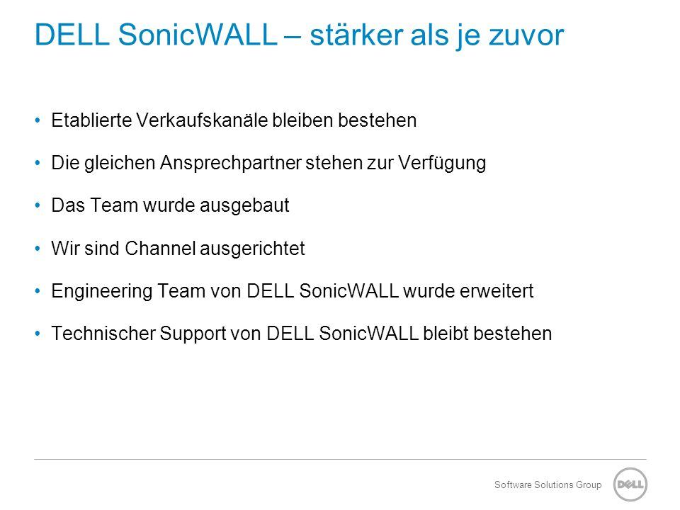 Software Solutions Group DELL SonicWALL – stärker als je zuvor Bekannte Portale und Benefits bleiben erhalten –MySonicWALL Account –NFR Integration in die DELL Portale –Partnerprogramm –Deal Registration Opportunity und Lead Entwicklung wird gepusht Security Opportunities innerhalb DELL owned by DELL SonicWALL Team