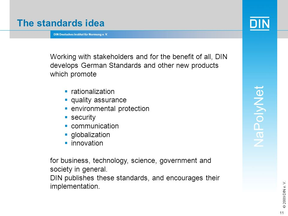 DIN Deutsches Institut für Normung e. V. NaPolyNet © 2009 DIN e. V. 11 The standards idea Working with stakeholders and for the benefit of all, DIN de