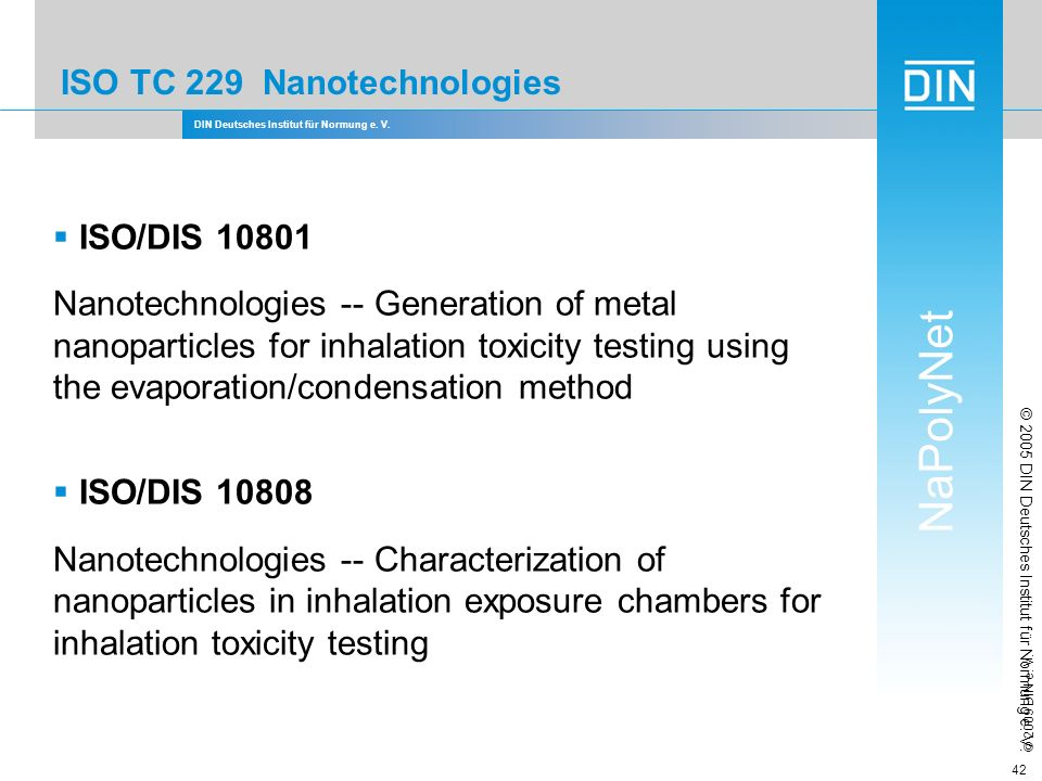 DIN Deutsches Institut für Normung e. V. NaPolyNet © 2009 DIN e. V. 42 ISO TC 229 Nanotechnologies ISO/DIS 10801 Nanotechnologies -- Generation of met