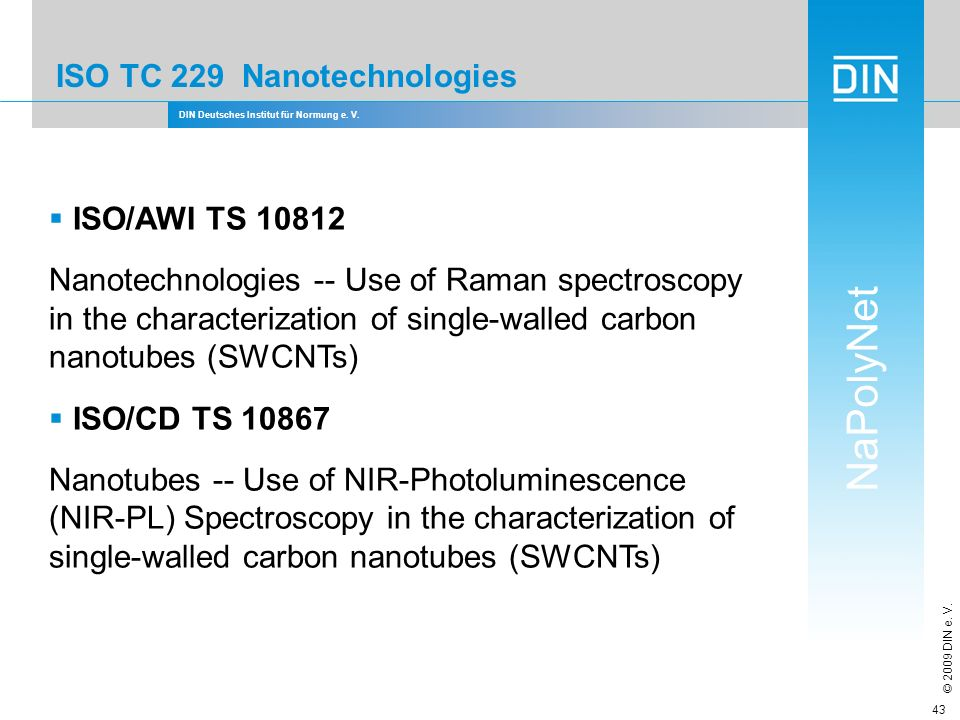 DIN Deutsches Institut für Normung e. V. NaPolyNet © 2009 DIN e. V. 43 ISO TC 229 Nanotechnologies ISO/AWI TS 10812 Nanotechnologies -- Use of Raman s