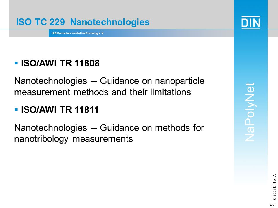 DIN Deutsches Institut für Normung e. V. NaPolyNet © 2009 DIN e. V. 45 ISO TC 229 Nanotechnologies ISO/AWI TR 11808 Nanotechnologies -- Guidance on na