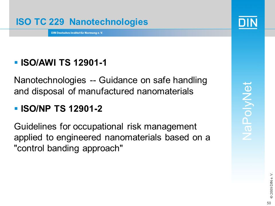 DIN Deutsches Institut für Normung e. V. NaPolyNet © 2009 DIN e. V. 50 ISO TC 229 Nanotechnologies ISO/AWI TS 12901-1 Nanotechnologies -- Guidance on