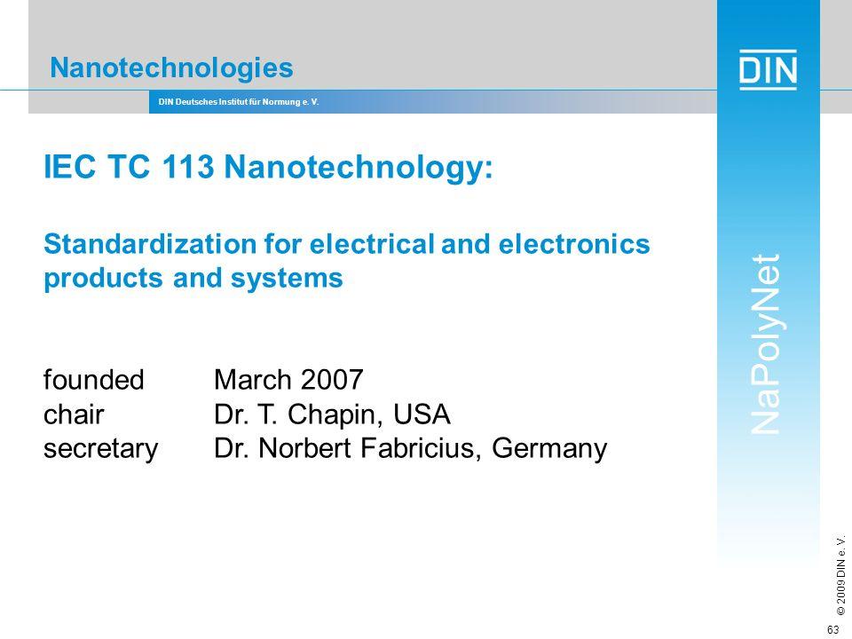 DIN Deutsches Institut für Normung e. V. NaPolyNet © 2009 DIN e. V. 63 Nanotechnologies IEC TC 113 Nanotechnology: Standardization for electrical and