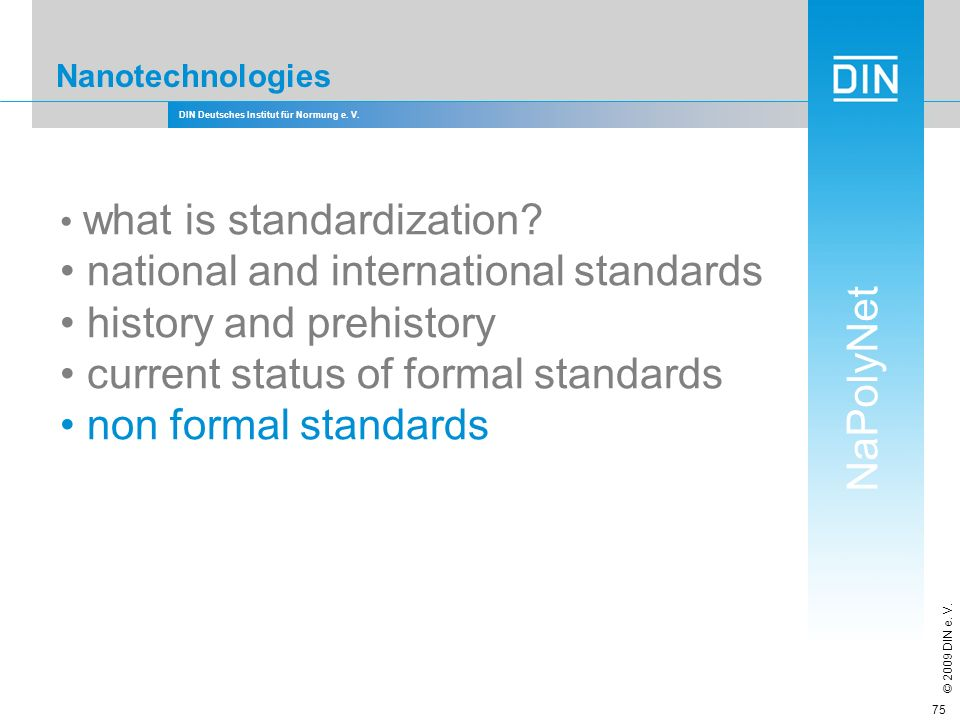 DIN Deutsches Institut für Normung e. V. NaPolyNet © 2009 DIN e. V. 75 Nanotechnologies what is standardization? national and international standards