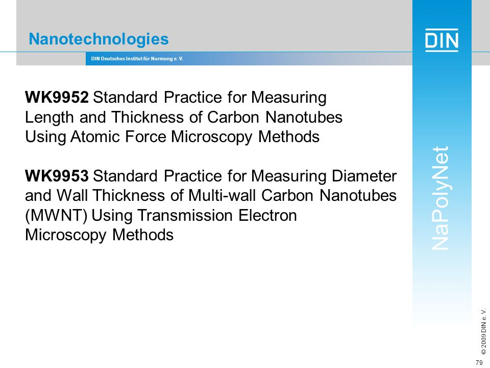DIN Deutsches Institut für Normung e. V. NaPolyNet © 2009 DIN e. V. 79 Nanotechnologies WK9952 Standard Practice for Measuring Length and Thickness of