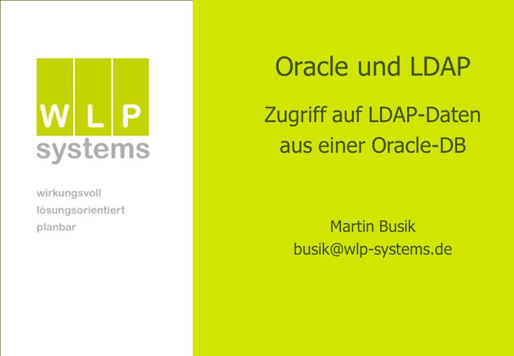 Martin Busik WLP Systems GmbH busik@wlp-systems.de Fazit Einsatzgebiete: (SQL-) Reports Migrationsszenarien Alternativen: Batch-Jobs (ldapsearch/sql*imp/perl) andere Architekturansätze