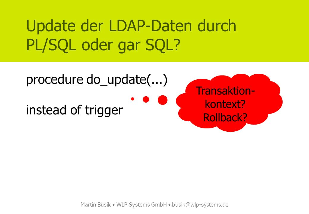 Martin Busik WLP Systems GmbH busik@wlp-systems.de Update der LDAP-Daten durch PL/SQL oder gar SQL? procedure do_update(...) instead of trigger Transa