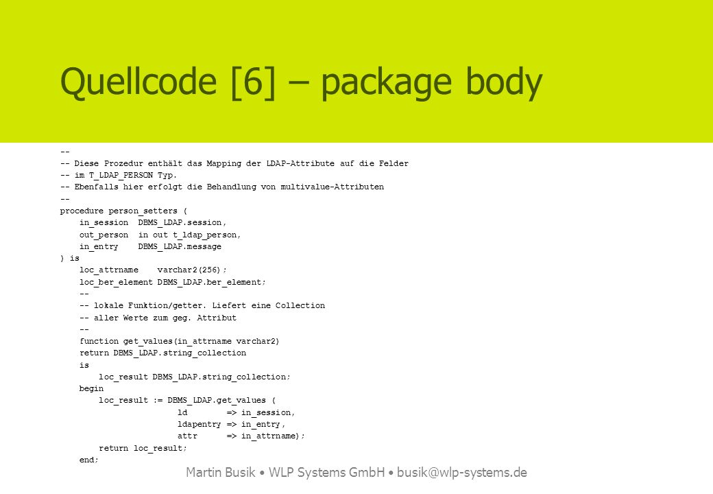 Martin Busik WLP Systems GmbH busik@wlp-systems.de Quellcode [6] – package body -- -- Diese Prozedur enthält das Mapping der LDAP-Attribute auf die Felder -- im T_LDAP_PERSON Typ.