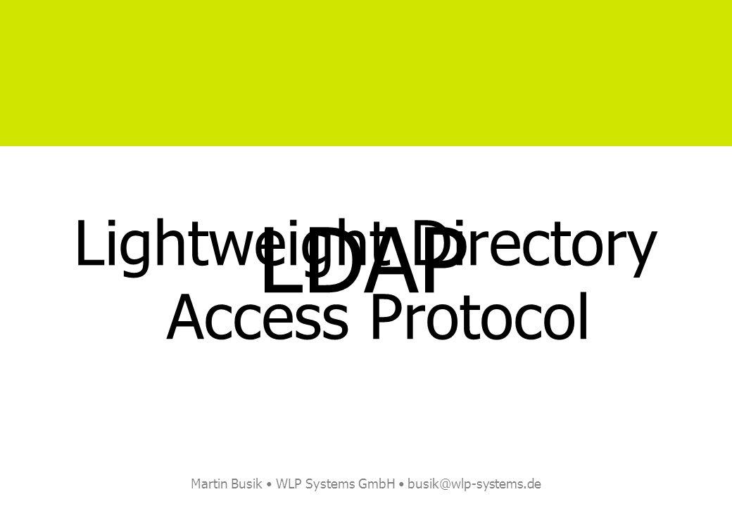 Martin Busik WLP Systems GmbH busik@wlp-systems.de Lightweight Directory Access Protocol LDAP