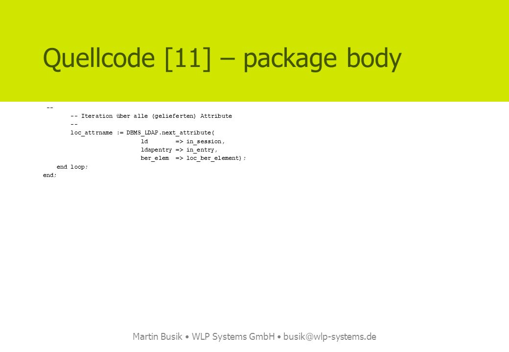 Martin Busik WLP Systems GmbH busik@wlp-systems.de Quellcode [11] – package body -- -- Iteration über alle (gelieferten) Attribute -- loc_attrname := DBMS_LDAP.next_attribute( ld => in_session, ldapentry => in_entry, ber_elem => loc_ber_element); end loop; end;