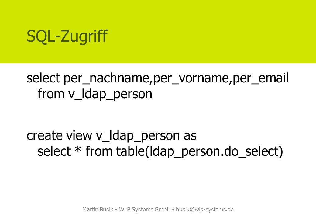 Martin Busik WLP Systems GmbH busik@wlp-systems.de SQL-Zugriff select per_nachname,per_vorname,per_email from v_ldap_person create view v_ldap_person as select * from table(ldap_person.do_select)