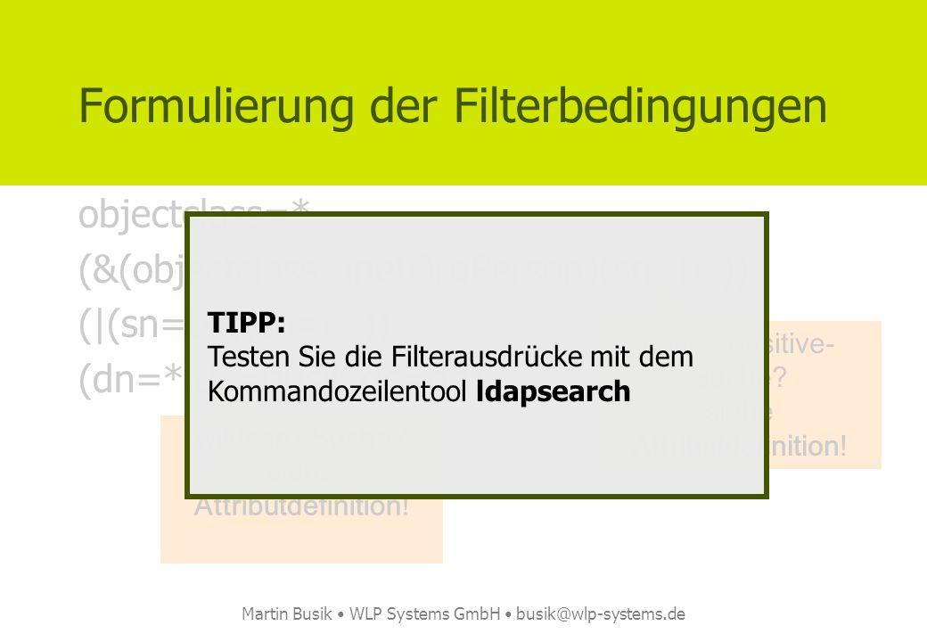 Martin Busik WLP Systems GmbH busik@wlp-systems.de Formulierung der Filterbedingungen objectclass=* (&(objectclass=inetOrgPerson)(sn=b*)) (|(sn=b*)(sn
