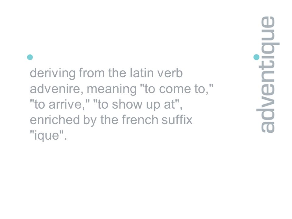 deriving from the latin verb advenire, meaning to come to, to arrive, to show up at , enriched by the french suffix ique .