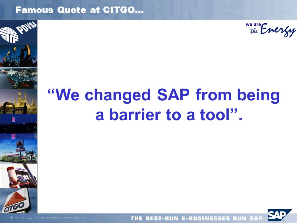 SAP AG 2002, Title of Presentation, Speaker Name 35 Famous Quote at CITGO… We changed SAP from being a barrier to a tool.