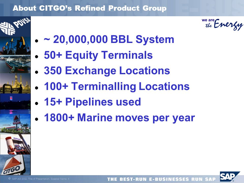 SAP AG 2002, Title of Presentation, Speaker Name 4 About CITGOs Refined Product Group l ~ 20,000,000 BBL System l 50+ Equity Terminals l 350 Exchange