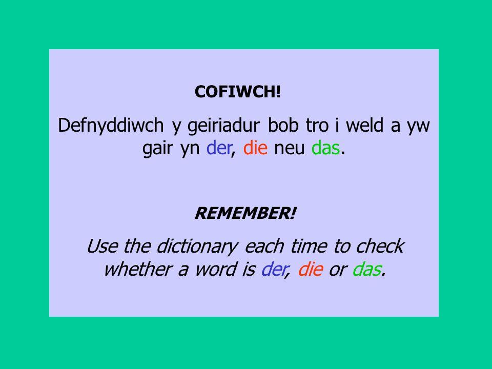 COFIWCH. Defnyddiwch y geiriadur bob tro i weld a yw gair yn der, die neu das.