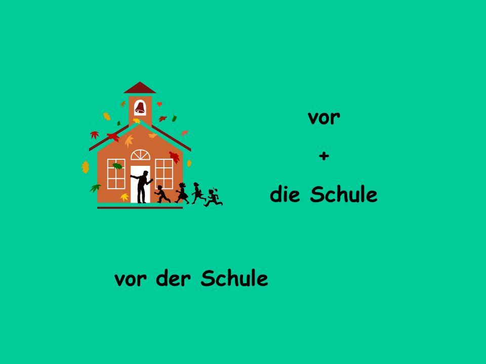 vor + die Schule vor der Schule