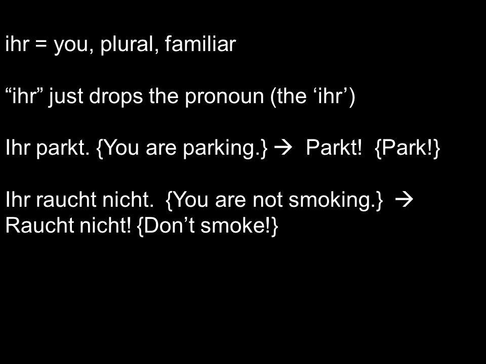ihr = you, plural, familiar ihr just drops the pronoun (the ihr) Ihr parkt. {You are parking.} Parkt! {Park!} Ihr raucht nicht. {You are not smoking.}